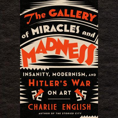 The Gallery of Miracles and Madness: Insanity, Modernism, and Hitlers War on Art Audiobook, by Charlie English