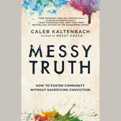 Messy Truth: How to Foster Community Without Sacrificing Conviction Audiobook, by Caleb Kaltenbach