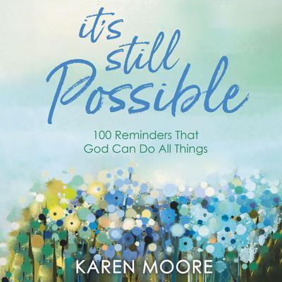 Its Still Possible: 100 Reminders That God Can Do All Things Audiobook, by Karen Moore