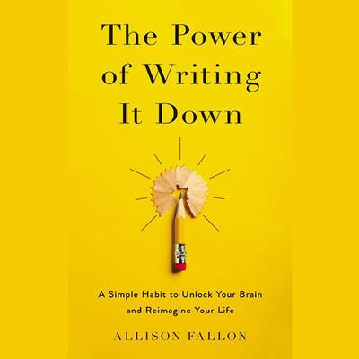 The Power of Writing It Down: A Simple Habit to Unlock Your Brain and Reimagine Your Life Audiobook, by Allison Fallon