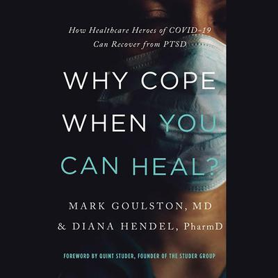 Why Cope When You Can Heal?: How Healthcare Heroes of COVID-19 Can Recover from PTSD Audiobook, by Mark Goulston