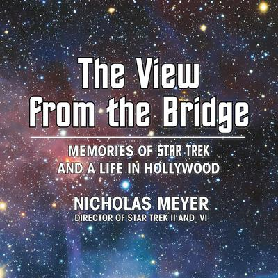 The View from the Bridge: Memories of Star Trek and a Life in Hollywood Audiobook, by Nicholas Meyer