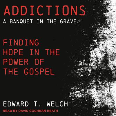 Addictions: A Banquet in the Grave: Finding Hope in the Power of the Gospel Audiobook, by Edward T. Welch