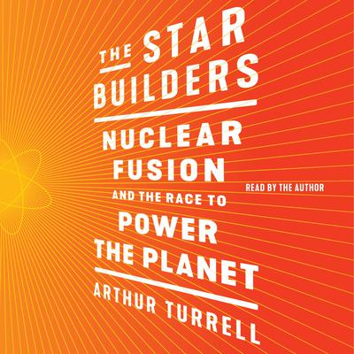 The Star Builders: Nuclear Fusion and the Race to Power the Planet Audiobook, by Arthur Turrell