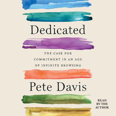 Dedicated: The Case for Commitment in an Age of Infinite Browsing Audiobook, by Pete Davis