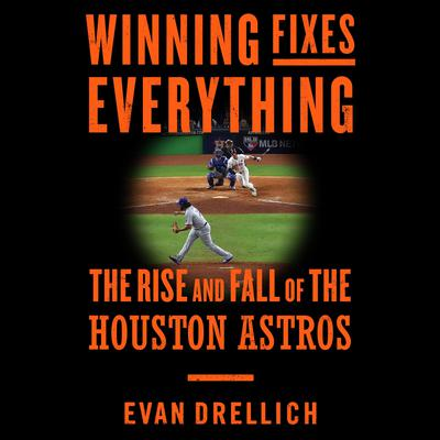 Winning Fixes Everything: The Rise and Fall of the Houston Astros Audiobook, by Evan Drellich