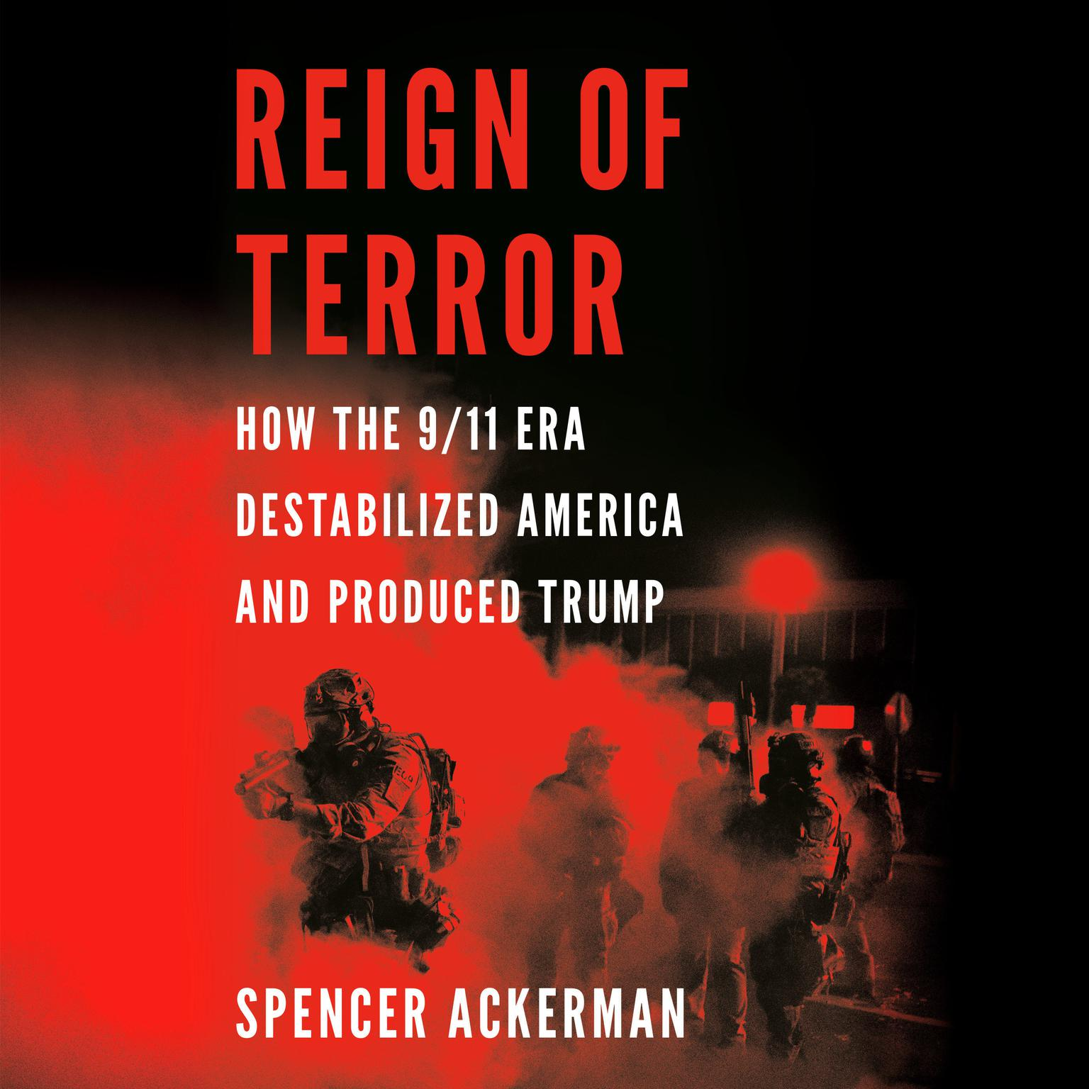 Reign of Terror: How the 9/11 Era Destabilized America and Produced Trump Audiobook, by Spencer Ackerman