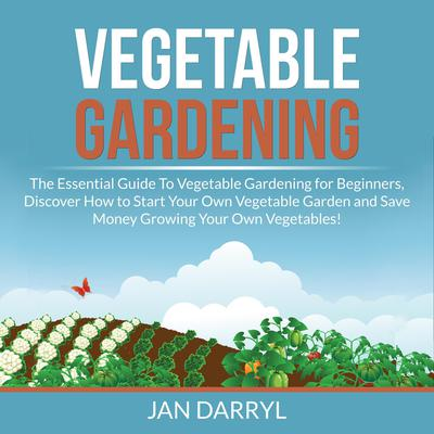 Vegetable Gardening: The Essential Guide To Vegetable Gardening for Beginners, Discover How to Start Your Own Vegetable Garden and Save Money Growing Your Own Vegetables! Audiobook, by Jan Darryl