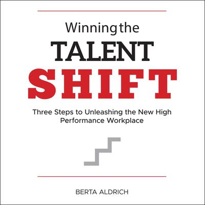 Winning the Talent Shift: Three Steps to Unleashing the New High Performance Workplace Audiobook, by Berta Aldrich