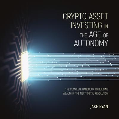 Crypto Asset Investing in the Age of Autonomy: The Complete Handbook to Building Wealth in the Next Digital Revolution Audiobook, by Jake Ryan