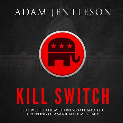 Kill Switch: The Rise of the Modern Senate and the Crippling of American Democracy Audiobook, by Adam Jentleson