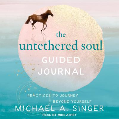 The Untethered Soul Guided Journal: Practices to Journey Beyond Yourself Audiobook, by Michael A. Singer
