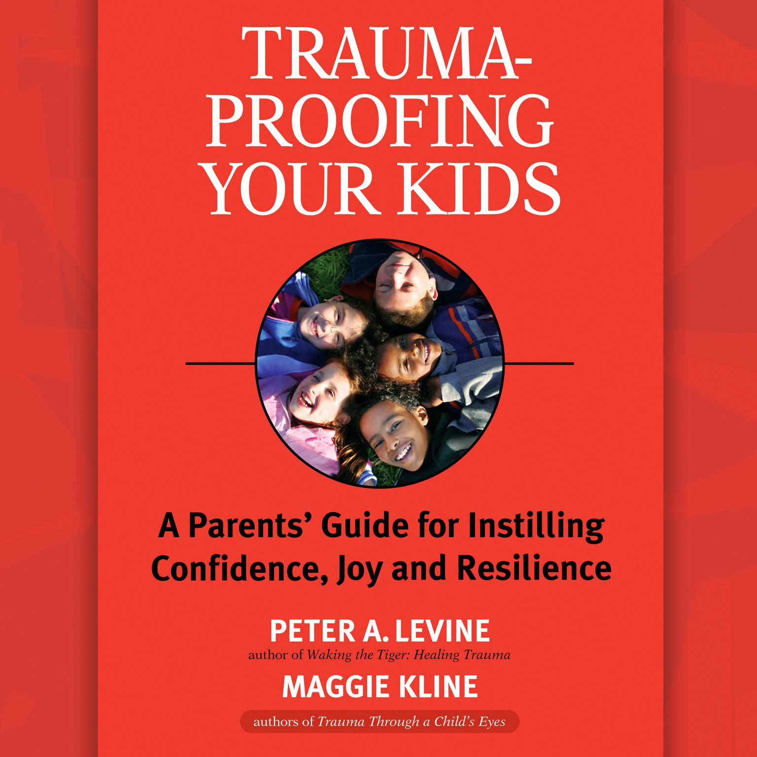 Trauma-Proofing Your Kids: A Parents Guide for Instilling Confidence, Joy and Resilience Audiobook, by Peter A. Levine