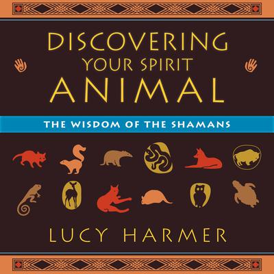 Discovering Your Spirit Animal: The Wisdom of the Shamans Audiobook, by Lucy Harmer