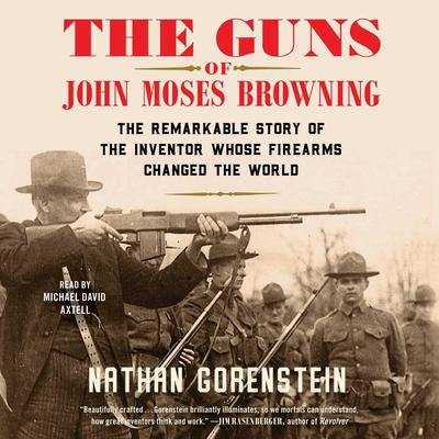 The Guns of John Moses Browning: The Remarkable Story of the Inventor Whose Firearms Changed the World Audiobook, by