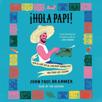 Hola Papi: How to Come Out in a Walmart Parking Lot and Other Life Lessons Audiobook, by John Paul Brammer
