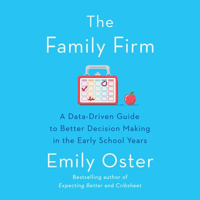 The Family Firm: A Data-Driven Guide to Better Decision Making in the Early School Years Audiobook, by Emily Oster