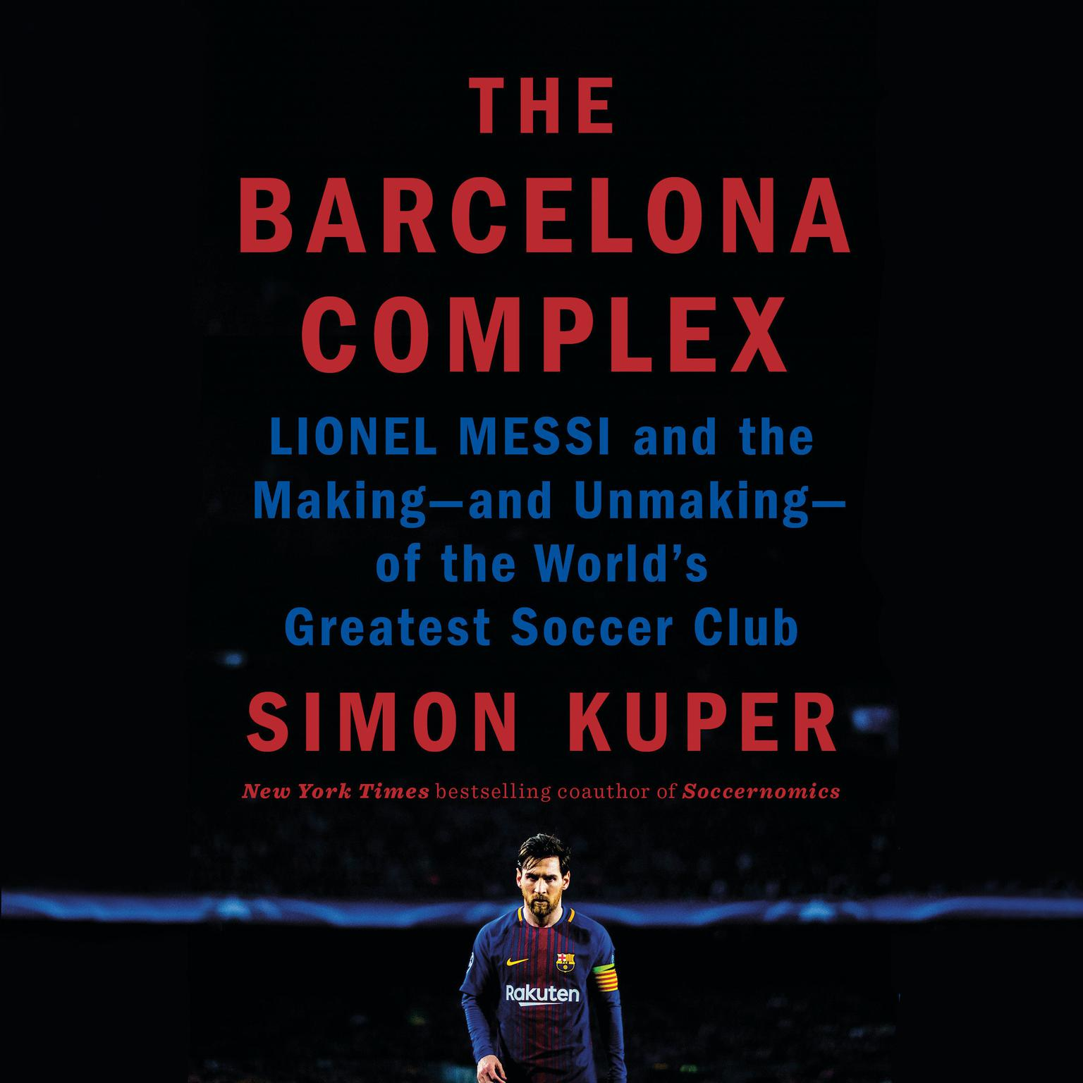 The Barcelona Complex: Lionel Messi and the Making--and Unmaking--of the Worlds Greatest Soccer Club Audiobook, by Simon Kuper
