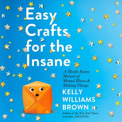 Easy Crafts for the Insane: A Mostly Funny Memoir of Mental Illness and Making Things Audiobook, by Kelly Williams Brown
