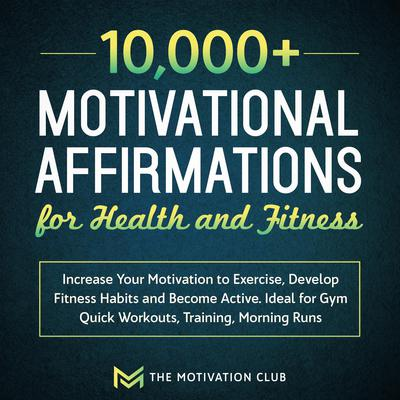 10,000+ Motivational Affirmations for Health and Fitness Increase Your Motivation to Exercise, Develop Fitness Habits and Become Active. Ideal for Gym Quick Workouts, Training, Morning Runs Audiobook, by