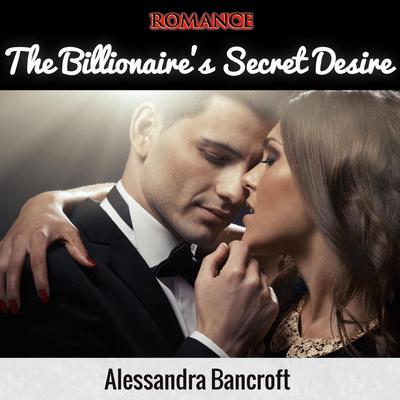 Romance: The Billionaires Secret Desire Audiobook, by Alessandra Bancroft