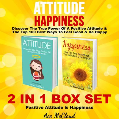 Attitude: Happiness: Discover The True Power Of A Positive Attitude & The Top 100 Best Ways To Feel Good & Be Happy: 2 in 1 Box Set: Positive Attitude & Happiness Audiobook, by Ace McCloud