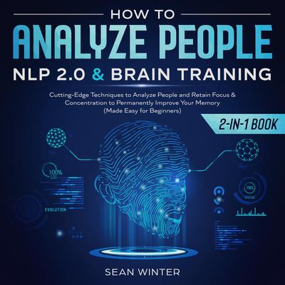 How to Analyze People:: NLP 2.0 and Brain Training 2-in-1 Book Cutting-Edge Techniques to Analyze People and Retain Focus & Concentration to Permanently Improve Your Memory (Made Easy for Beginners)  Audiobook, by Sean Winter