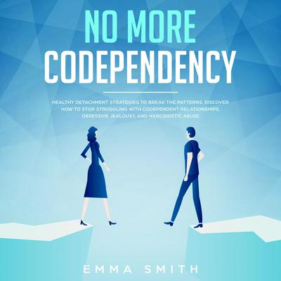 No More Codependency: Healthy Detachment Strategies to Break the Patterns, Discover How to Stop Struggling with Codependent Relationships, Obsessive Jealousy and Narcissistic Abuse  Audiobook, by Emma Smith