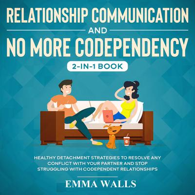 Relationship Communication and No More Codependency 2-in-1 Book Healthy Detachment Strategies to Resolve Any Conflict with Your Partner and Stop Struggling with Codependent Relationships Audiobook, by