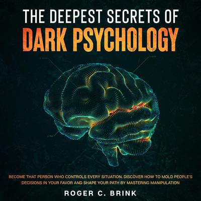 The Deepest Secrets of Dark Psychology Become That Person Who Controls Every Situation. Discover How to Mold People's Decisions in Your Favor and Shape Your Path by Mastering Manipulation Audiobook, by Roger C. Brink