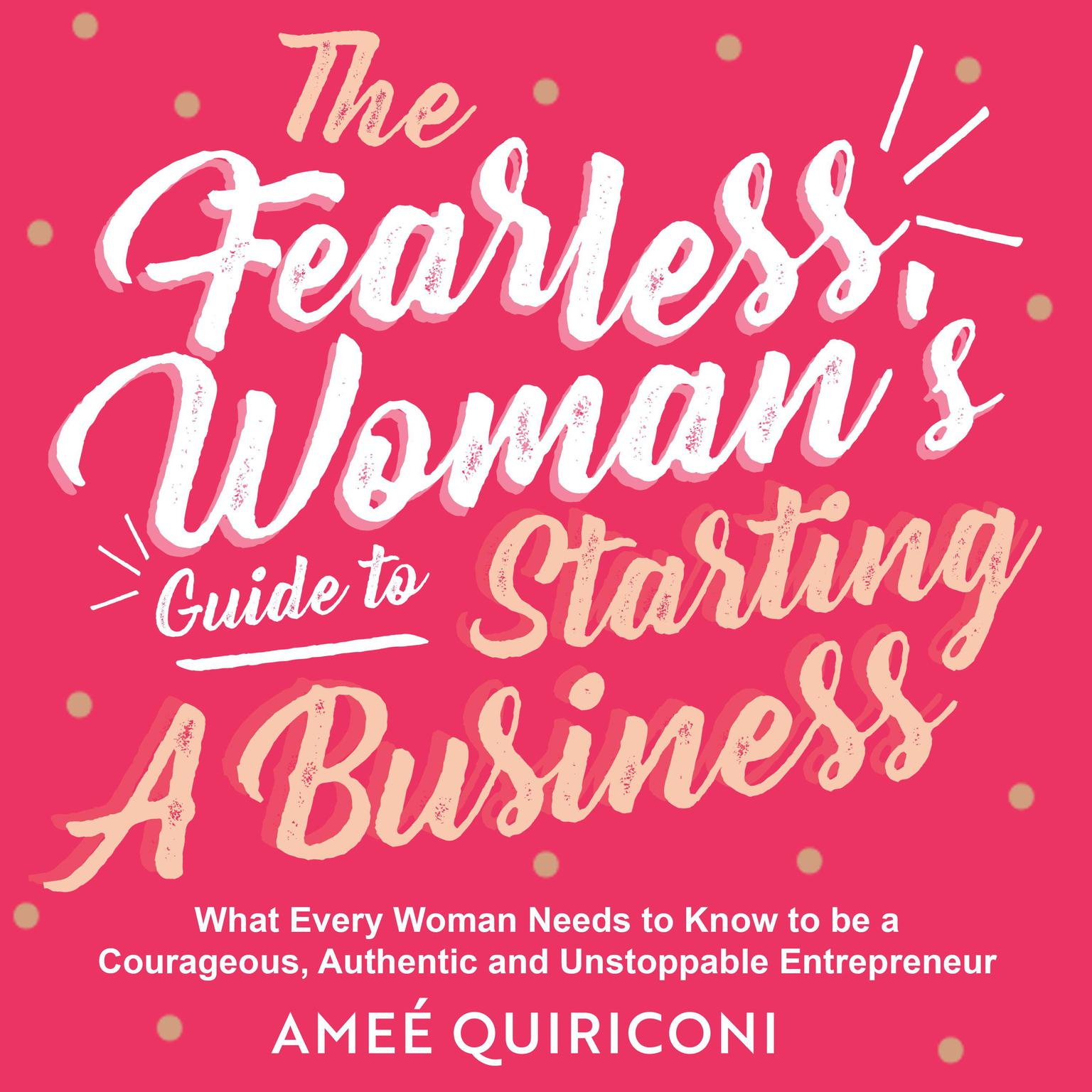 The Fearless Womans Guide to Starting a Business: What Every Woman Needs to Know to be a Courageous, Authentic and Unstoppable Entrepreneur Audiobook, by Ameé Quiriconi