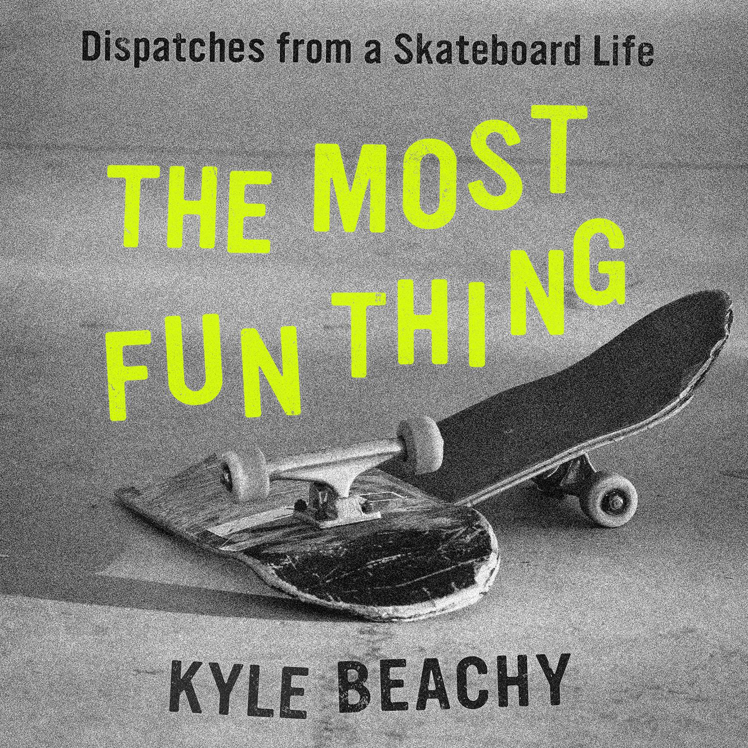 The Most Fun Thing: Dispatches from a Skateboard Life Audiobook, by Kyle Beachy