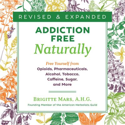 Addiction-Free Naturally: Free Yourself from Opioids, Pharmaceuticals, Alcohol, Tobacco, Caffeine, Sugar, and More Audiobook, by Brigitte Mars