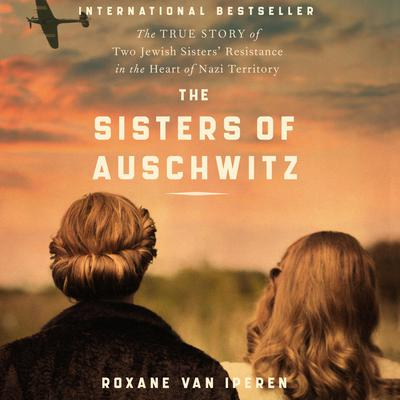 The Sisters of Auschwitz: The True Story of Two Jewish Sisters' Resistance in the Heart of Nazi Territory Audiobook, by Roxane van Iperen