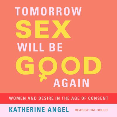 Tomorrow Sex Will Be Good Again: Women and Desire in the Age of Consent Audiobook, by Katherine Angel