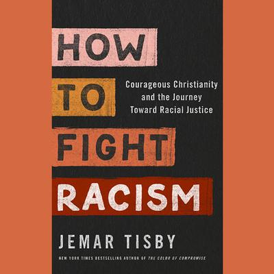 How to Fight Racism: Courageous Christianity and the Journey Toward Racial Justice Audiobook, by