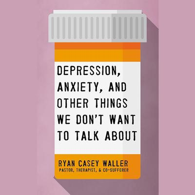 Depression, Anxiety, and Other Things We Dont Want to Talk About Audiobook, by Ryan Casey Waller