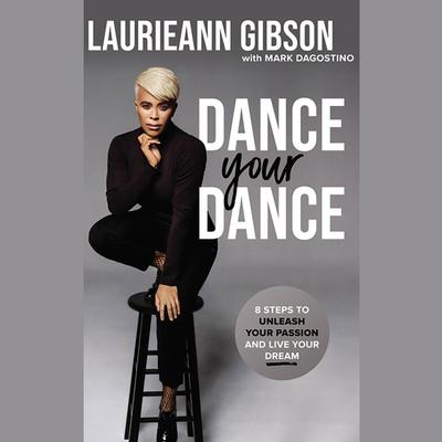 Dance Your Dance: 8 Steps to Unleash Your Passion and Live Your Dream Audiobook, by Laurieann Gibson