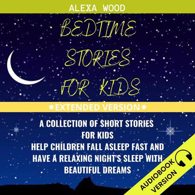 Bedtime Stories For Kids: A Collection Of Short Stories For Kids. Help Children Fall Asleep Fast And Have A Relaxing Night's Sleep With Beautiful Dreams. Extended Version Audiobook, by