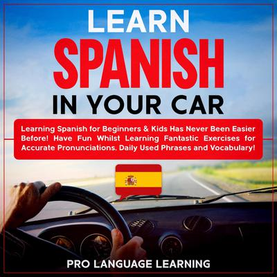 Learn Spanish in Your Car: Learning Spanish for Beginners & Kids Has Never Been Easier Before! Have Fun Whilst Learning Fantastic Exercises for Accurate Pronunciations, Daily Used Phrases and Vocabulary! Audiobook, by Pro Language Learning