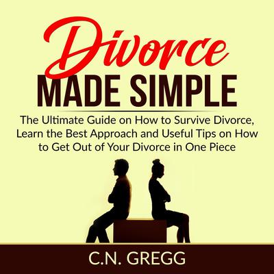 Divorce Made Simple: The Ultimate Guide on How to Survive Divorce, Learn the Best Approach and Useful Tips on How to Get Out of Your Divorce in One Piece Audiobook, by