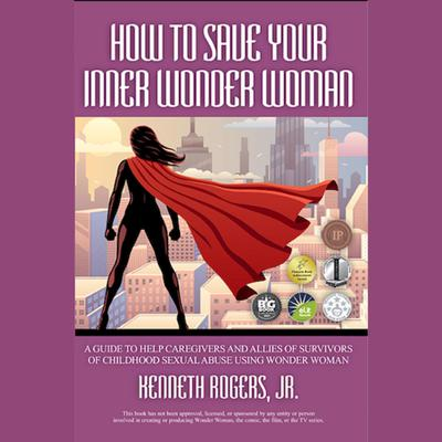 How to Save Your Inner Wonder Woman: A Guide to Help Caregivers and Allies of Survivors of Childhood Sexual Abuse Using Wonder Woman  Audiobook, by Kenneth Rogers