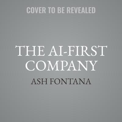 The AI-First Company: How to Compete and Win with Artificial Intelligence Audiobook, by Ash Fontana