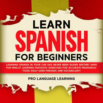Learn Spanish for Beginners: Learning Spanish in Your Car Has Never Been Easier Before! Have Fun Whilst Learning Fantastic Exercises for Accurate Pronunciations, Daily Used Phrases, and Vocabulary! Audiobook, by Pro Language Learning