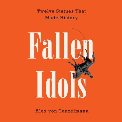 Fallen Idols: Twelve Statues That Made History Audiobook, by Alex von Tunzelmann