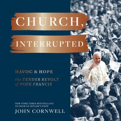 Church, Interrupted: Havoc & Hope: The Tender Revolt of Pope Francis Audiobook, by John Cornwell