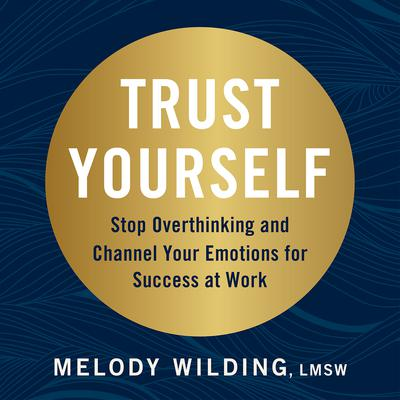 Trust Yourself: Stop Overthinking and Channel Your Emotions for Success at Work Audiobook, by Melody Wilding LMSW
