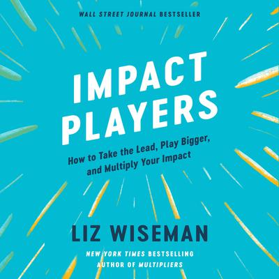 Impact Players: How to Take the Lead, Play Bigger, and Multiply Your Impact Audiobook, by Liz Wiseman