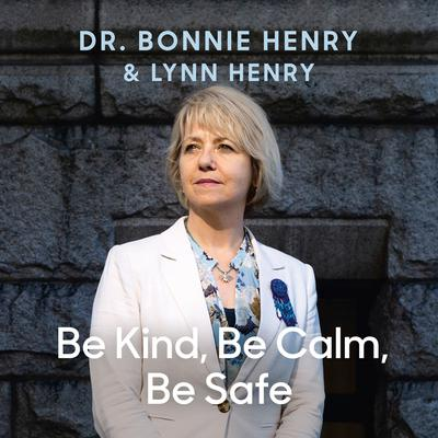 Be Kind, Be Calm, Be Safe: Four Weeks that Shaped a Pandemic Audiobook, by Bonnie Henry