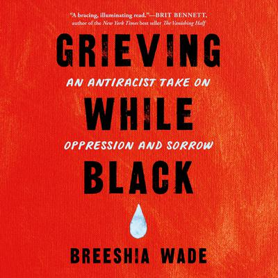 Grieving While Black: An Antiracist Take on Oppression and Sorrow Audiobook, by Breeshia Wade